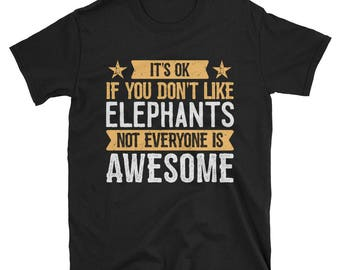 It's Ok If You Don't Like Elephants T-Shirt, Awesome Elephant Lover Gift, Elephant Tee for Women and Men