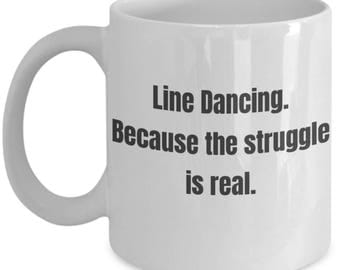 Funny Coffee Mug for Line Dancers - Line Dancing Because the Struggle Is Real