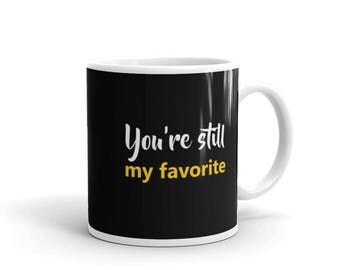 You're still my favorite Mug, i love you soo much. Positivity and support mug. Mug for winners, loosers, sick, dead or alive. I love you any