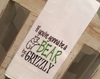 If You're Gonna be a Bear... Embroidered Flour Sack Dish Towel  - Kitchen Towel - Hand Towel - Embroidered Tea Towel