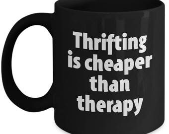 Thrifting Mug - Cheaper Than Therapy - Thrift Store Mugs Junk Junking Coffee Cup Gift