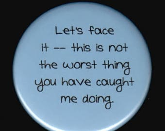 Great sale Let's face it - this is not the worst thing you have caught me doing.   Pinback button or magnet