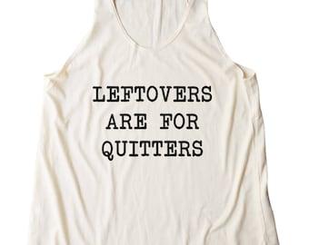 Leftovers Are For Quitters Shirt Fashion Shirt Cute Gifts Quote Tshirt Funny Tshirt Women Shirt Racerback Tank Top Women Tank Top Teen Shirt