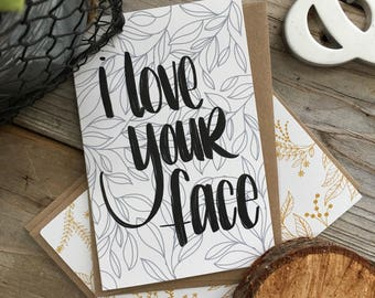 card // I LOVE YOU,  Anniversary, Birthday, Happy, Hand Lettered, Just Because, Thinking of You, Card, I Love Your Face, Blank Card
