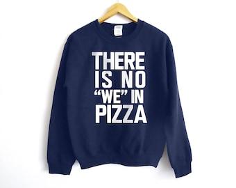 There Is No We In Pizza Sweatshirt - Pizza Shirt - Food Lover Shirt - Foodie Shirt - Anti-Social Shirt - Sarcasm Shirt - Pizza - Tacos Shirt