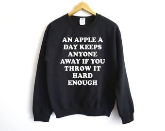 An Apple A Day Keep Everyone Away Sweater - Funny Sweatshirt - Trendy Sweater - Tumblr - Sarcasm - Anti-Social Shirt - Sarcasm Shirt