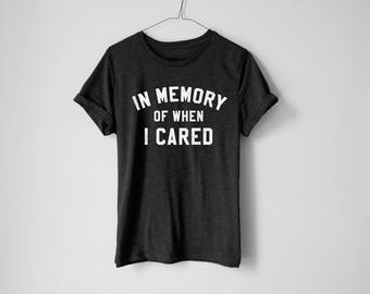 In Memory Of When I Cared Shirt - Lazy Shirt - Funny Shirt - Sarcasm Shirt - Anti-Social Shirt - Tumblr Shirt - Trendy Shirt - College Shirt