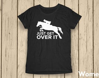 Just Get Over It  ∙ Horse Girl ∙ Farm Girl ∙ Equestrian ∙ Farm Shirt ∙ Country Life ∙ Horse Lover ∙ Equestrian T-Shirt