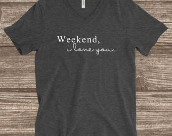 Weekend I Love You T-Shirt - Weekend T-shirts - Weekend Shirts - Comfy Shirts - Custom T-shirts