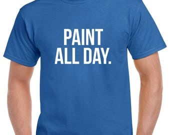 Paint All Day Shirt- Paint Tshirt- Gift for Painter