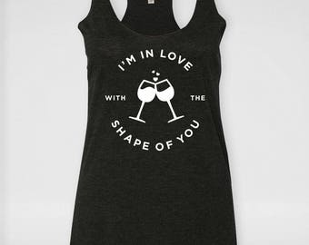 I'm in Love with the Shape of You | Ed Sheeran | Bachelorette Party Shirts | Bridesmaid gift |  Racerback Tank |  Funny Wine Shirt