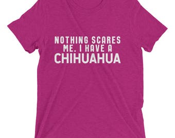 Nothing Scares Me. I Have A Chihuahua. Short sleeve t-shirt