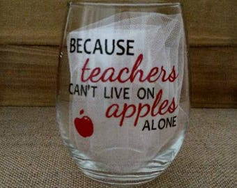 Because Teachers Can't Live on Apples Alone Glass, Wine Glass, Custom Glasses
