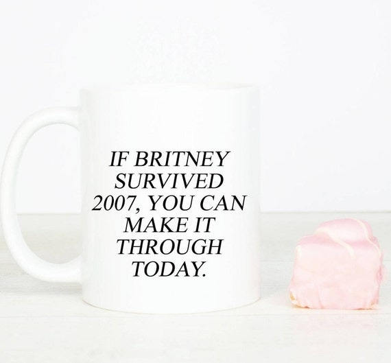 If Britney survived 2007, you can make it through today mug, funny motivational and inspirational coffee mug, birthday university gift