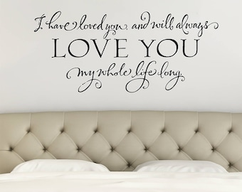 Romantic Quote, Bedroom Wall Decal, I have loved you and will always love you my whole life long, Love Quote, Above Bed Decal