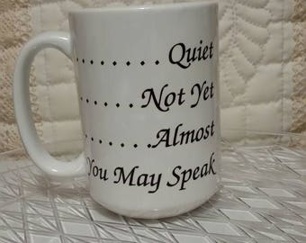Quiet, not yet, almost, you may now speak, coffee mug, 11 and 15 oz.
