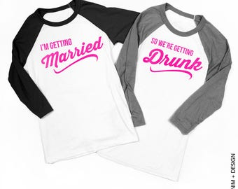 I'm Getting Married so We're Getting Drunk -Bride Shirt,Bridesmaid Shirts,Bachelorette,Wedding Shirts,baseball tee,raglan