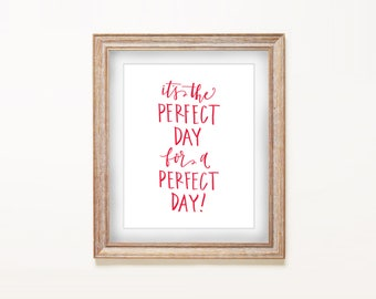 SALE Home Decor Print - It's the Perfect Day for a Perfect Day | Hand Lettered, Encouraging Quote, Gifts for Her, Home Decor, Good Day Quote
