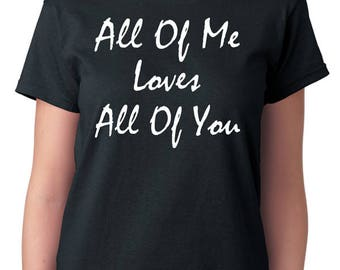 "Song Lyrics T-Shirt ""All Of Me Loves All Of You"", John Legend, Pop Music, Love Songs, Gift Idea Shirt"
