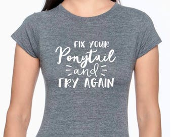 Fix Your Ponytail and Try Again; Inspirational shirt; Quote Shirt; Mom Shirt;  Christian Shirt; Runner; Athletic;