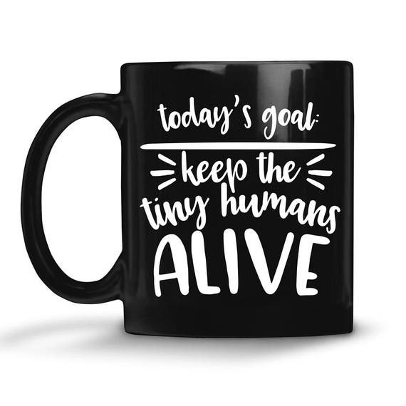 Funny Mom Black Coffee Mug - Today's Goal Keep the Tiny Humans Alive Coffee Cup