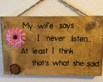 My Wife Says I Never Listen.  At Least I Think That's What She Said:  Homemade wooden sign fun humorous coupe gift anniversary