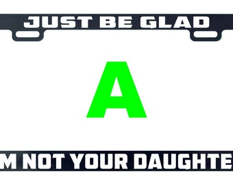 Just be glad I'm not your daughter license plate frame tag holder decal sticker