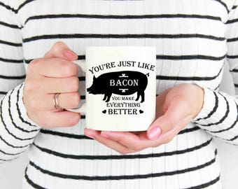You're just like bacon....mug