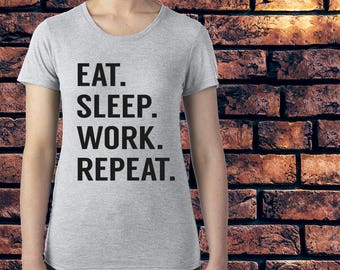 Eat, Sleep, Work, Repeat Shirt - Work Top - Realistic Top - Gift For Women - Gift For Hard Worker - Gag Gift - Funny T-Shirts - Joke Gift