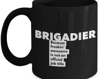 Brigadier because freakin' awesome is not an official job title - Unique Gift Black Coffee Mug