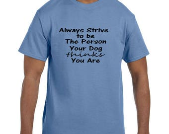 Funny Humor Tshirt Always Strive to be the Person Your Dog Thinks You Are model xx10261