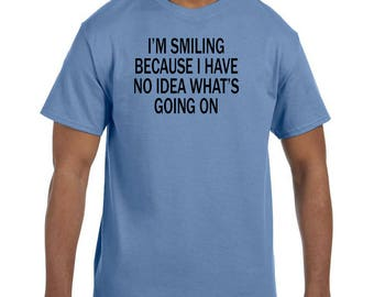 Funny Humor Tshirt I'm Smiling Because I have No Idea What's Going On model xx50742