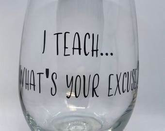 Wine Glass - I Teach... Whats your excuse? - Gift for teachers - Christmas Gift for teachers