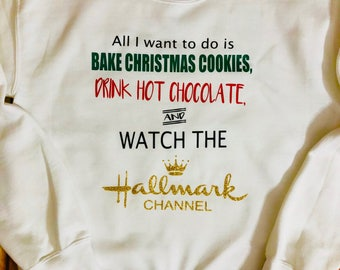 All I Want to do is Bake Christmas Cookies, Drink Hot Chocolate and Watch the Hallmark Channel Sweatshirt