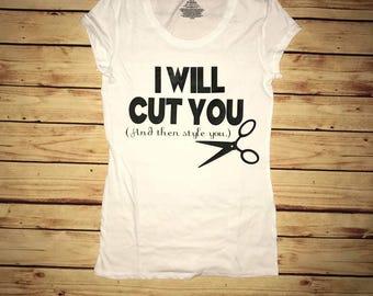 I will cut you, hair stylist shirt, hair, cosmetologist, hair dresser, funny shirt