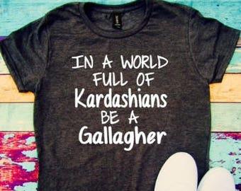 In a world full of Kardashians be a Gallagher, Kardashian, Gallgher, Kardashians, World filled with, Gallgher