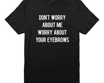 Don't Worry About Me Worry About Your Eyebrows Shirt Funny Teen Gifts Tumblr Quote Shirt Trendy Quote Tshirt Unisex Tshirt Men Tshirt Women
