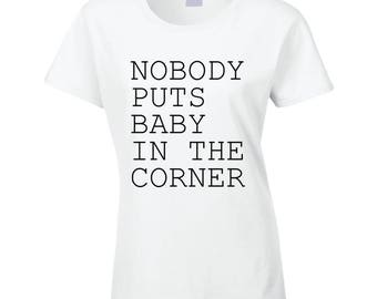Nobody Puts Baby In The Corner Fun Popular Dirty Dancing Movie Quote Graphic T Shirt