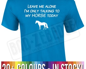 Leave Me Alone I'm Only Talking To My Horse Today t Shirt | Funny Pony Gift | Free Delivery to UK Customers | Various Colours Available