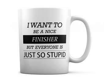 Finisher mug - Finisher gift - I want to be a nice Finisher but everyone is just so stupid