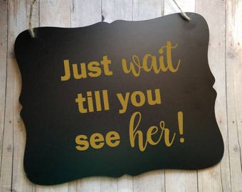 Just Wait Till You See Her - Wedding Sign - Flower Girl Sign - Ring Bearer Sign - Ring Bearer - Wedding Decor - Wedding Accessories