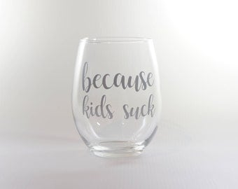 Because Kids Suck - Stemless Wine Glass - Christmas Gift - Birthday Gift - Mom Humor - Gift For Her - Wine Humor - Funny Wine Glass