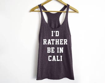 I'D Rather Be In Cali Tank - California Shirt - California Tees - Travel Shirt - Outdoor Shirt - Travel Tees - Vacation Shirt - Girl's Trip