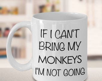 If I Can't Bring My Monkeys I'm Not Going - Funny Monkey Coffee Mug - Cute Monkey Gift - Monkey Mug - I Love Monkeys - Gift for Monkey Owner