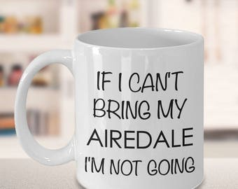 Airedale Terrier Mug - Airedale Gifts - If I Can't Bring My Airedale I'm Not Going Coffee Mug Ceramic Tea Cup Gift for Airedale Mom & Dad