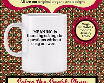 MEANING is Found by Asking the Questions Without Easy Answers Mug - meaning of life mug, philosophy, find big T Truth, self-discovery, being