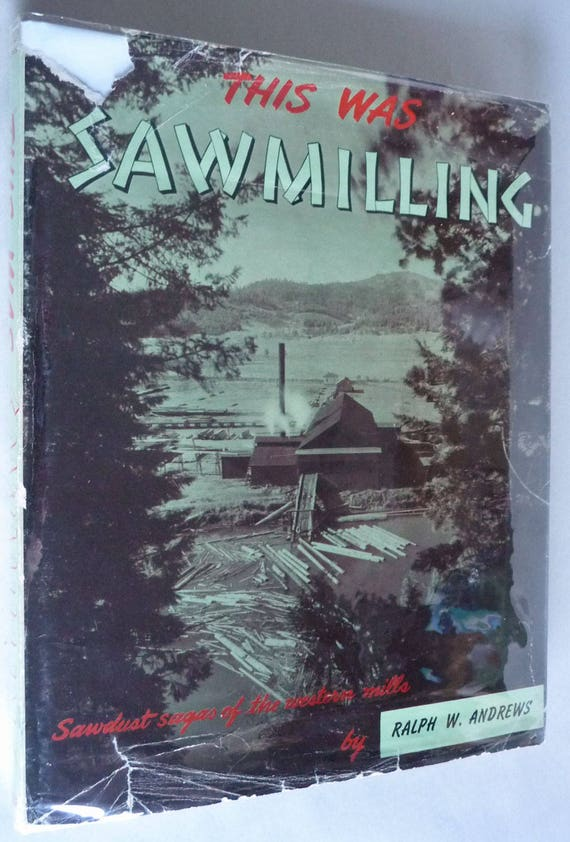 This Was Sawmilling: Sawdust Sagas of the Western Mills 1957 Andrews 1st Edition Hardcover HC w/ Dust Jacket DJ Timber Lumber Mills