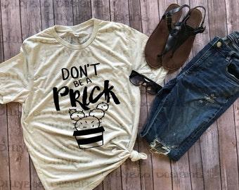 Don't be a prick shirt | Ladies Tshirt | Womens Tshirt | funny shirt | Cute tshirt | cute shirt | Don't be a Prick | cactus shirt