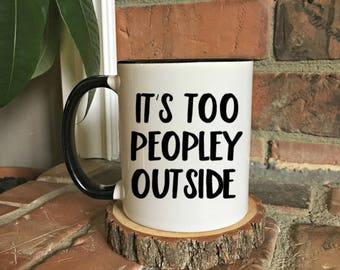 It's too peopley outside, Office Humor Mug, Gift For Co-Worker,  Gift For Her, Funny Mug, Introvert Mug