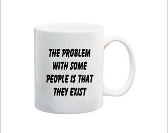 The problem with some people is that they exist coffee mug, go fuck yourself mug, office humor mug, nsfw problem with people mug
